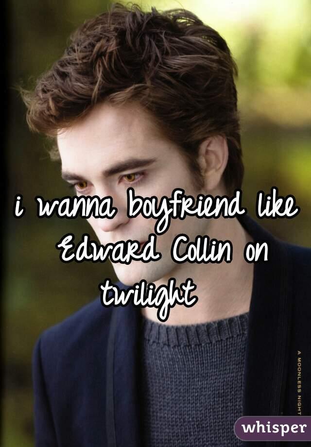 i wanna boyfriend like Edward Collin on twilight
