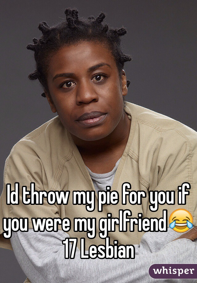 Id throw my pie for you if you were my girlfriend😂  17 Lesbian