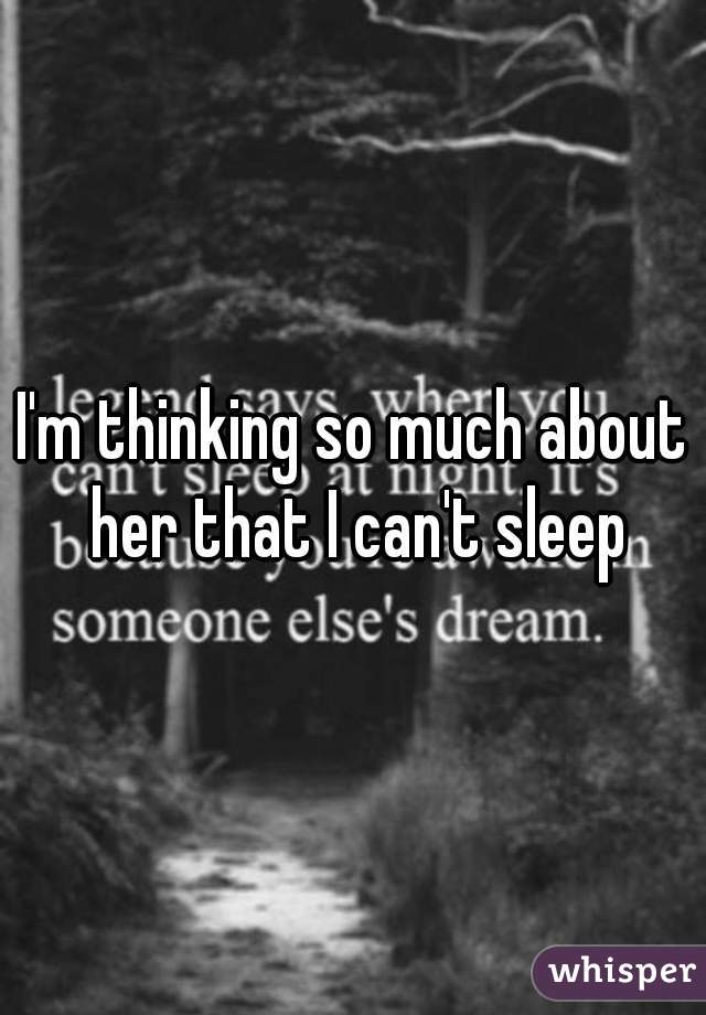 I'm thinking so much about her that I can't sleep