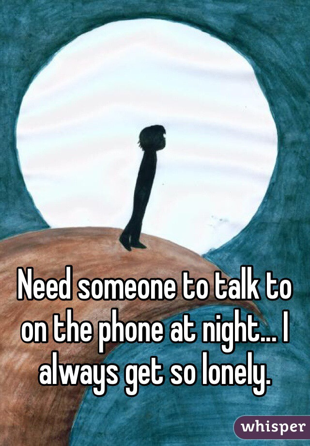 Need someone to talk to on the phone at night... I always get so lonely.