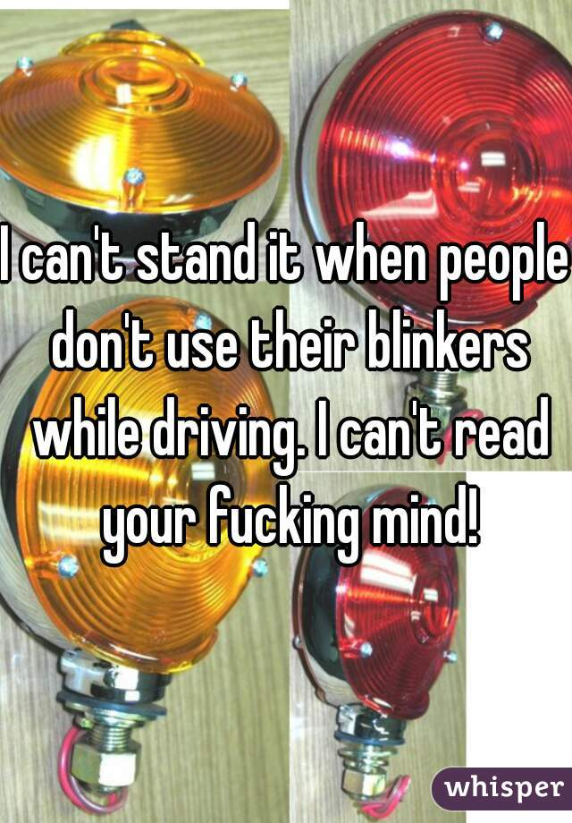I can't stand it when people don't use their blinkers while driving. I can't read your fucking mind!