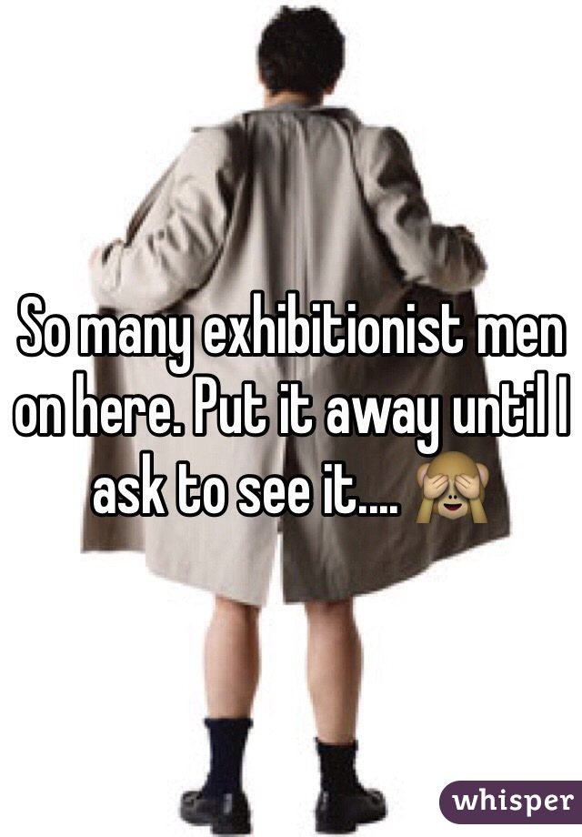 So many exhibitionist men on here. Put it away until I ask to see it.... 🙈