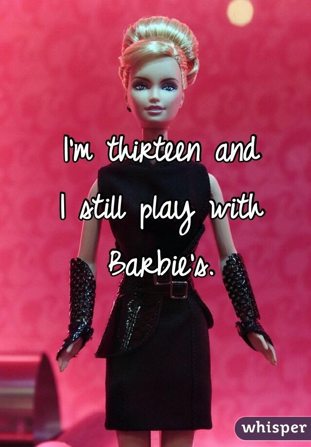 I'm thirteen and I still play with Barbie's.