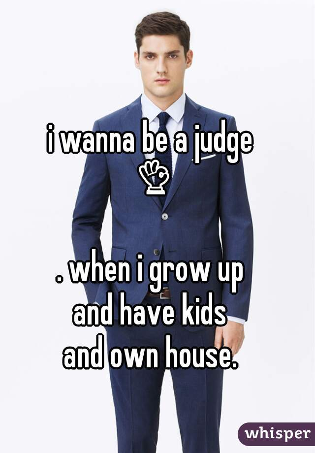 i wanna be a judge 👌😊  . when i grow up  and have kids and own house.