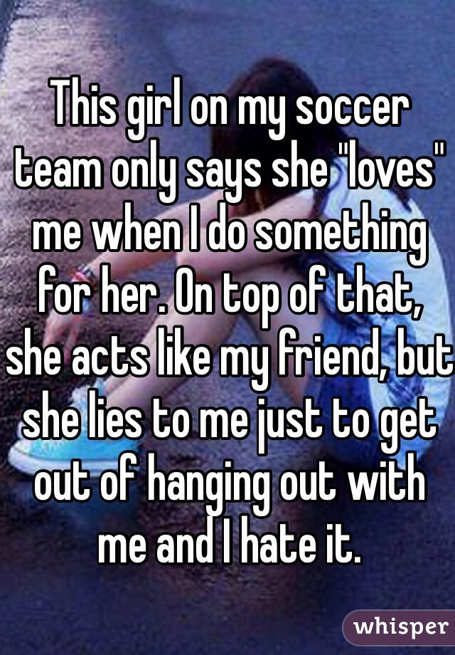 """This girl on my soccer team only says she """"loves"""" me when I do something for her. On top of that, she acts like my friend, but she lies to me just to get out of hanging out with me and I hate it."""