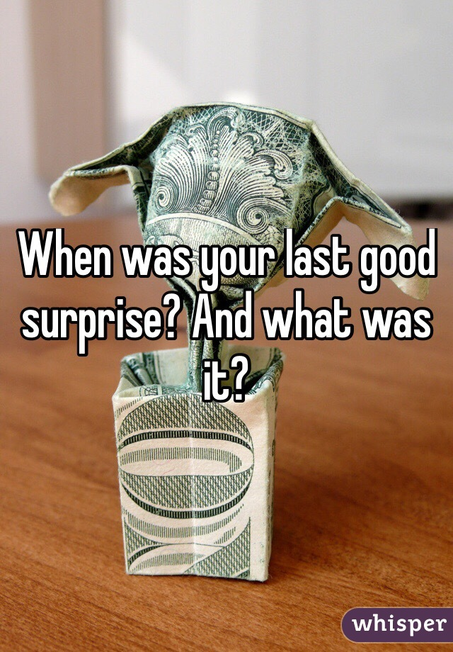 When was your last good surprise? And what was it?