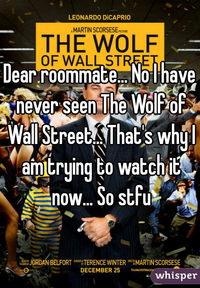 Dear roommate... No I have never seen The Wolf of Wall Street... That's why I am trying to watch it now... So stfu