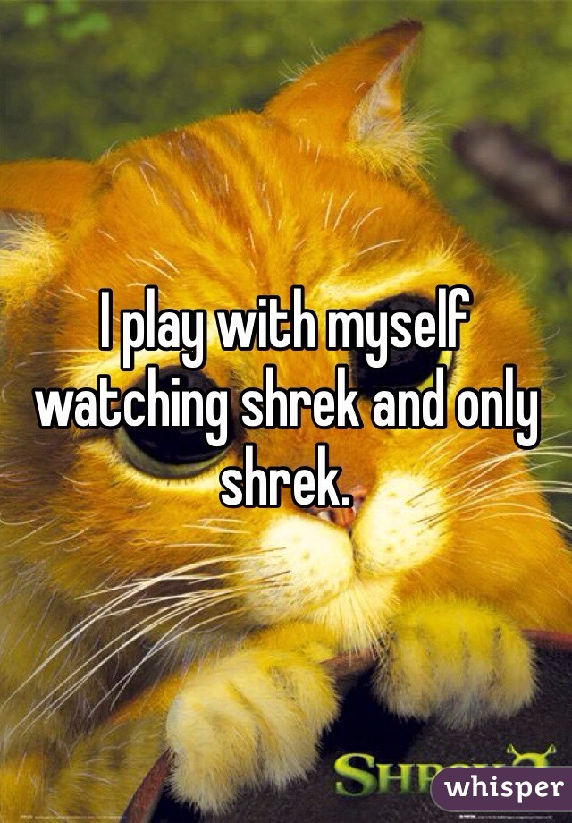 I play with myself watching shrek and only shrek.