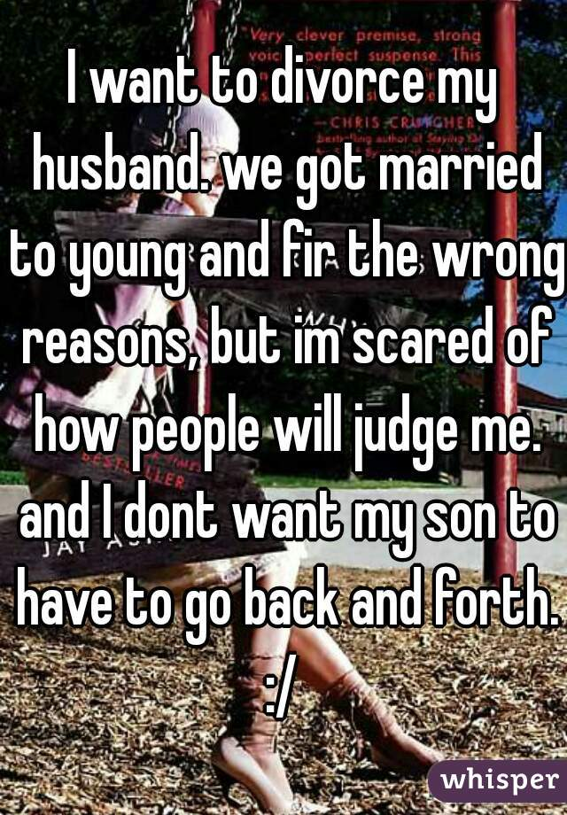 I want to divorce my husband. we got married to young and fir the wrong reasons, but im scared of how people will judge me. and I dont want my son to have to go back and forth. :/