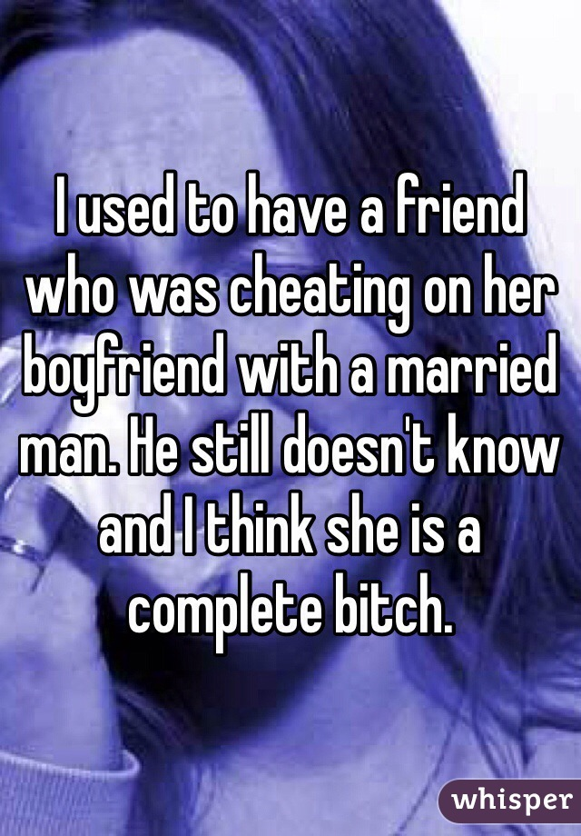 I used to have a friend who was cheating on her boyfriend with a married man. He still doesn't know and I think she is a complete bitch.