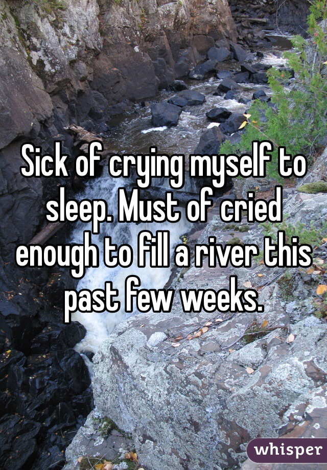 Sick of crying myself to sleep. Must of cried enough to fill a river this past few weeks.