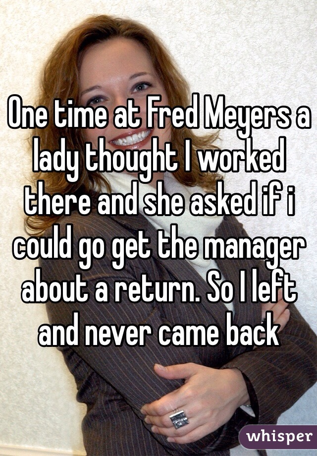 One time at Fred Meyers a lady thought I worked there and she asked if i could go get the manager about a return. So I left and never came back