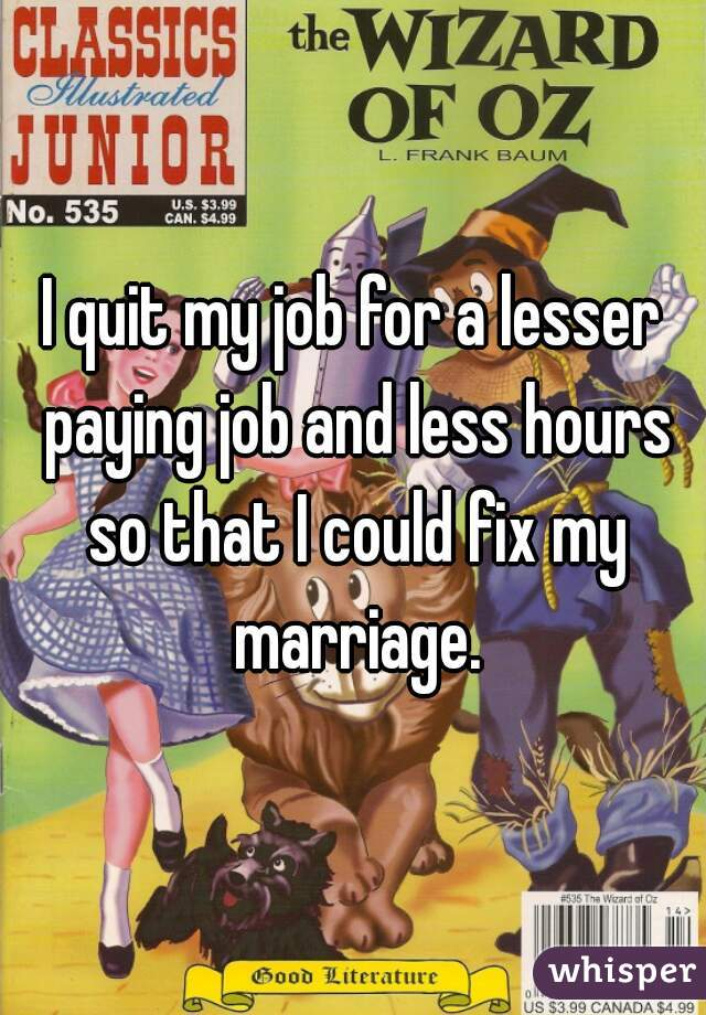 I quit my job for a lesser paying job and less hours so that I could fix my marriage.