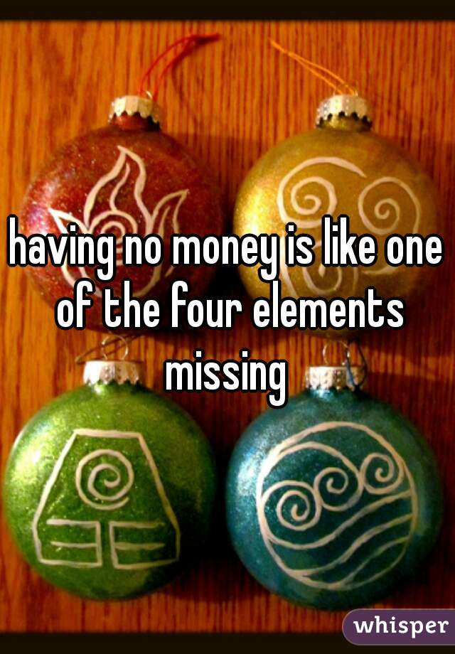 having no money is like one of the four elements missing