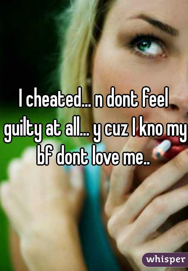 I cheated... n dont feel guilty at all... y cuz I kno my bf dont love me..