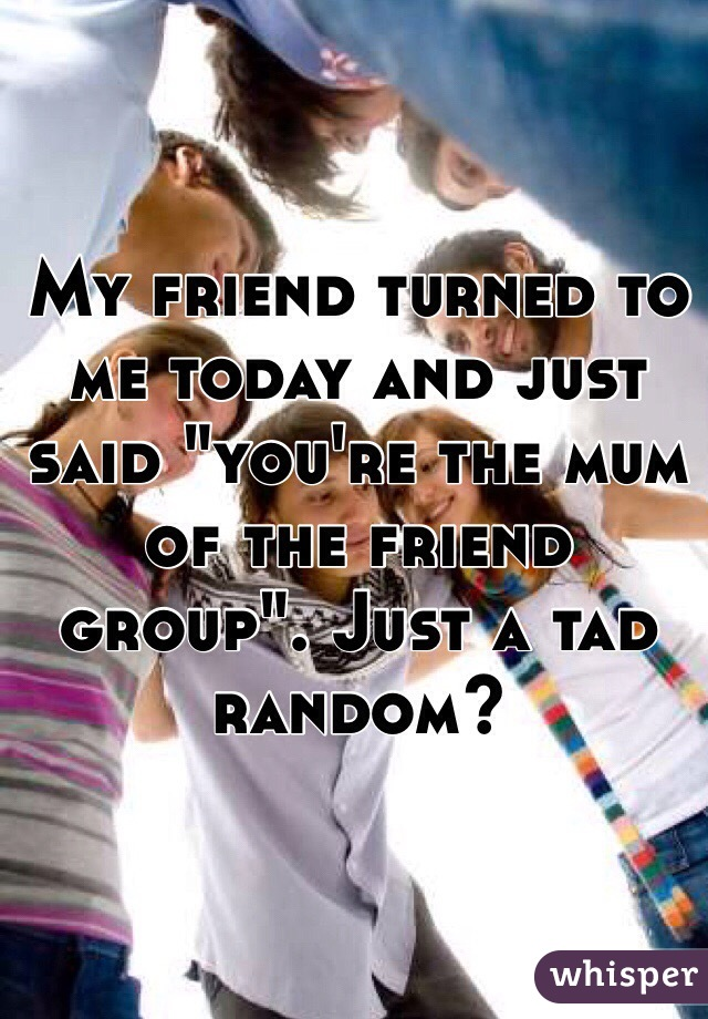"""My friend turned to me today and just said """"you're the mum of the friend group"""". Just a tad random?"""
