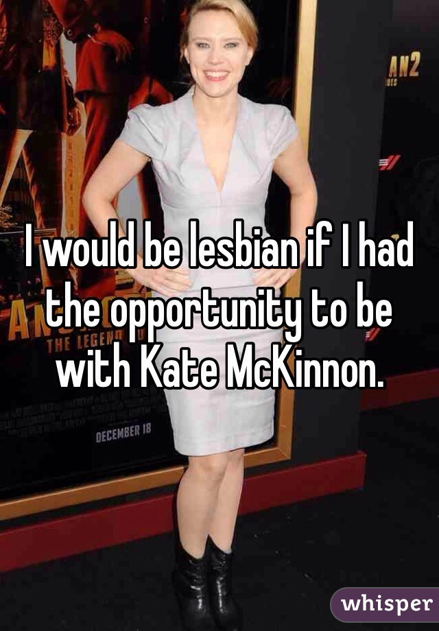 I would be lesbian if I had the opportunity to be with Kate McKinnon.