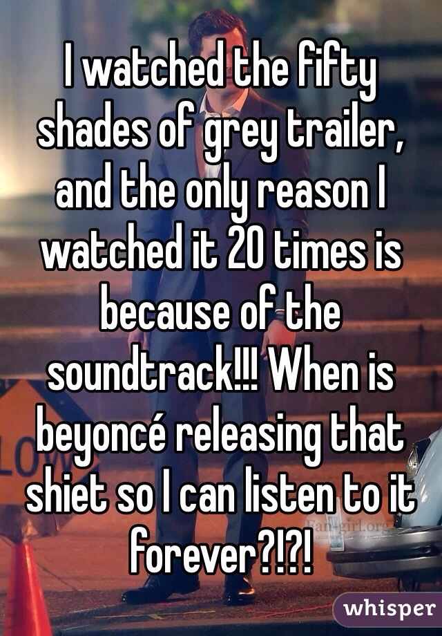 I watched the fifty shades of grey trailer, and the only reason I watched it 20 times is because of the soundtrack!!! When is beyoncé releasing that shiet so I can listen to it forever?!?!