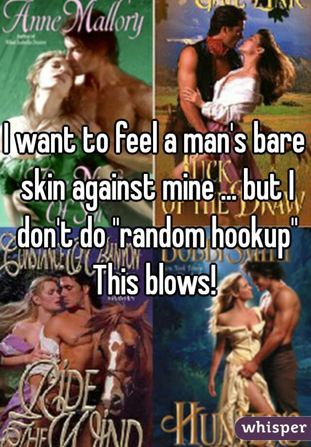 """I want to feel a man's bare skin against mine ... but I don't do """"random hookup""""  This blows!"""