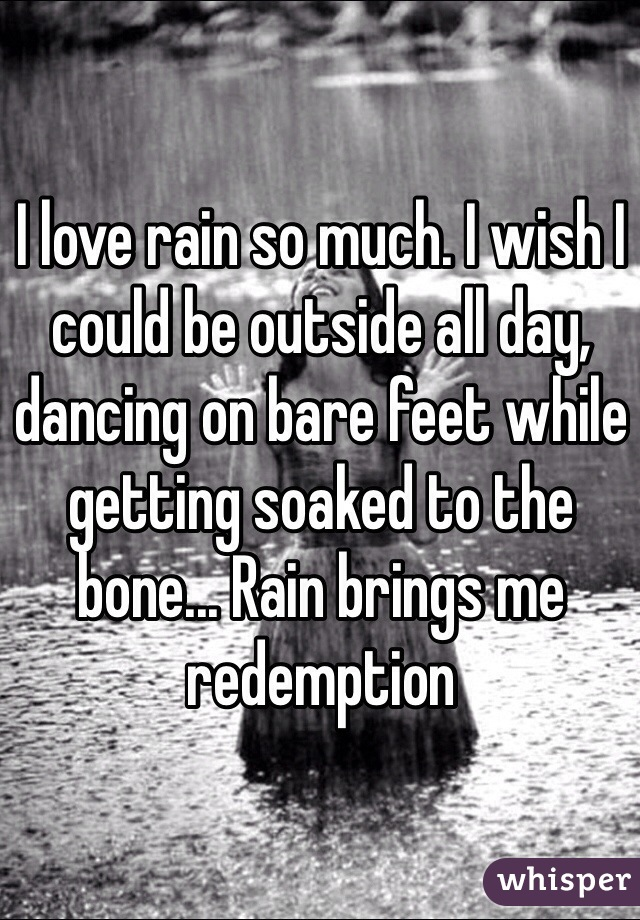 I love rain so much. I wish I could be outside all day, dancing on bare feet while getting soaked to the bone... Rain brings me redemption