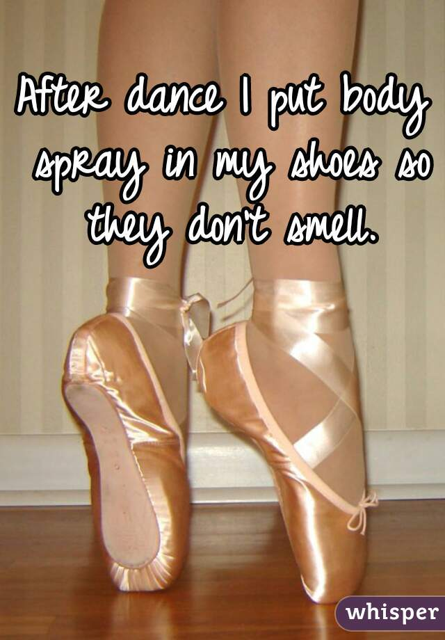 After dance I put body spray in my shoes so they don't smell.