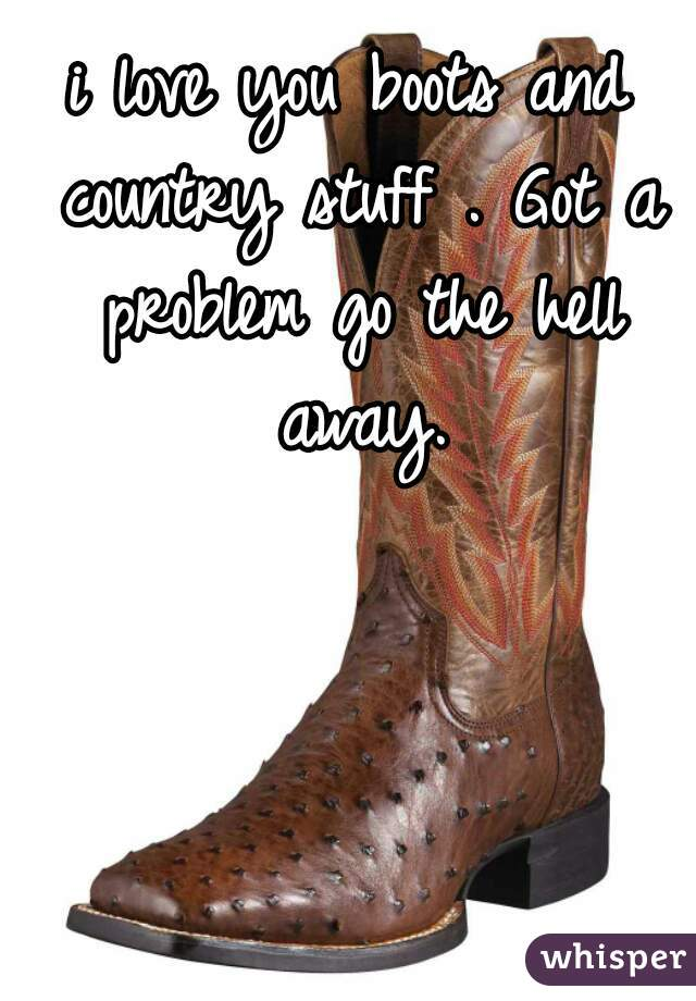i love you boots and country stuff . Got a problem go the hell away.