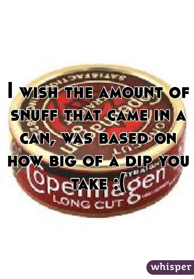 I wish the amount of snuff that came in a can, was based on how big of a dip you take :(