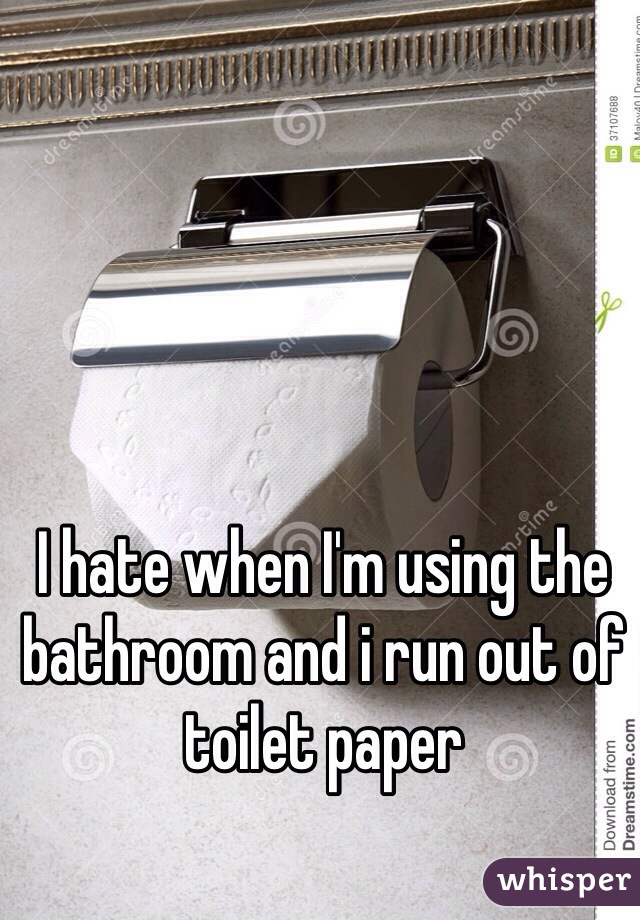 I hate when I'm using the bathroom and i run out of toilet paper