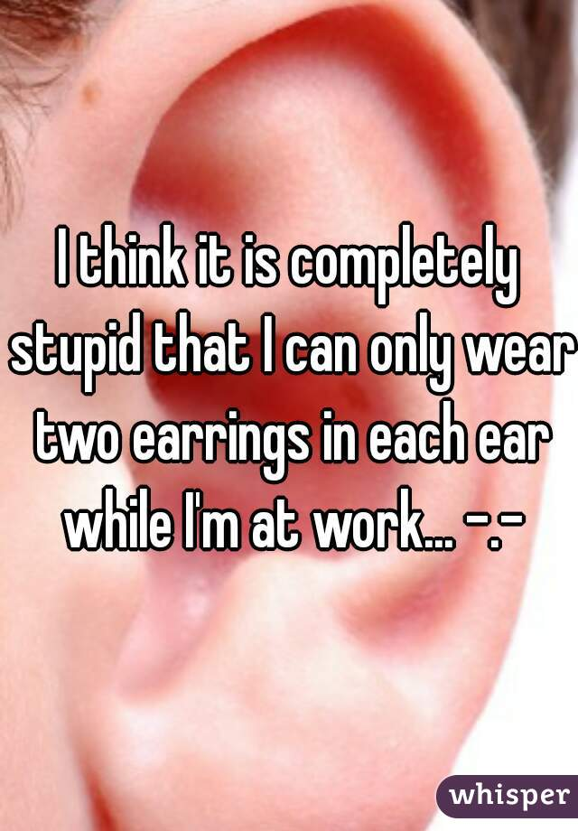 I think it is completely stupid that I can only wear two earrings in each ear while I'm at work... -.-