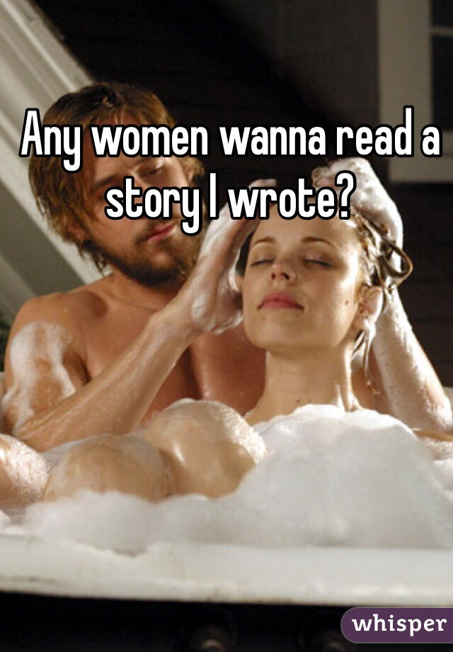 Any women wanna read a story I wrote?