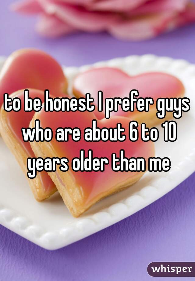 to be honest I prefer guys who are about 6 to 10 years older than me