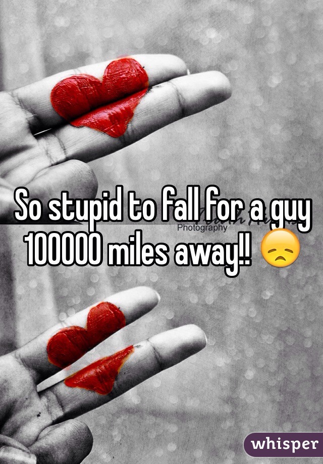 So stupid to fall for a guy 100000 miles away!! 😞