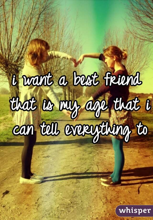 i want a best friend that is my age that i can tell everything to