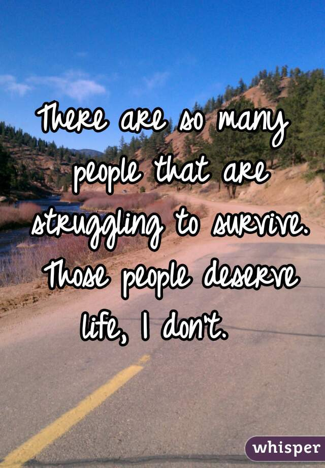 There are so many people that are struggling to survive. Those people deserve life, I don't.