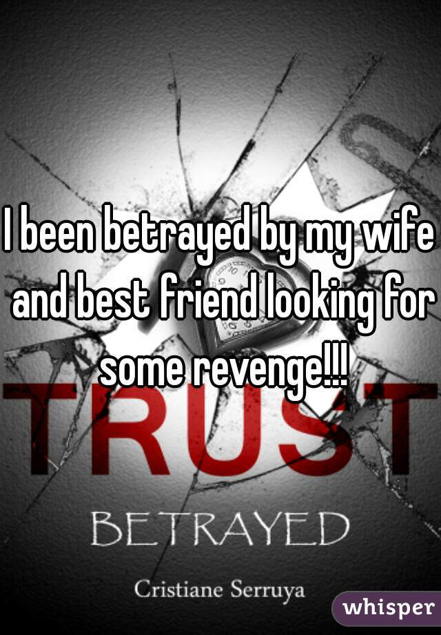 I been betrayed by my wife and best friend looking for some revenge!!!