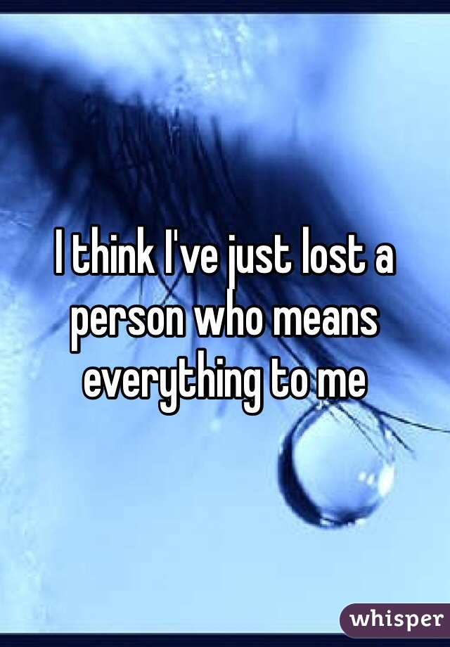 I think I've just lost a person who means everything to me