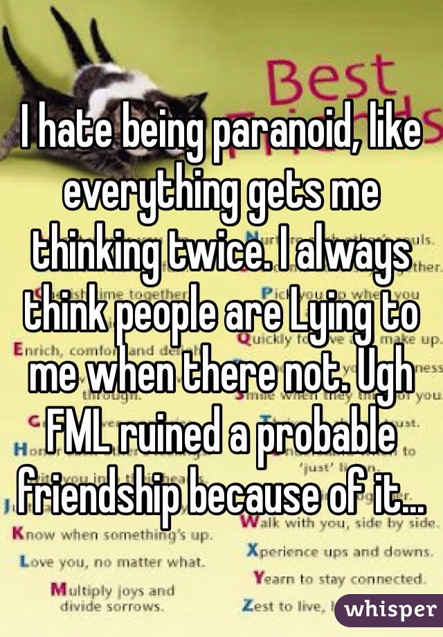 I hate being paranoid, like everything gets me thinking twice. I always think people are Lying to me when there not. Ugh FML ruined a probable friendship because of it...
