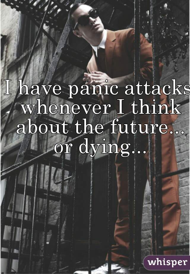 I have panic attacks whenever I think about the future... or dying...