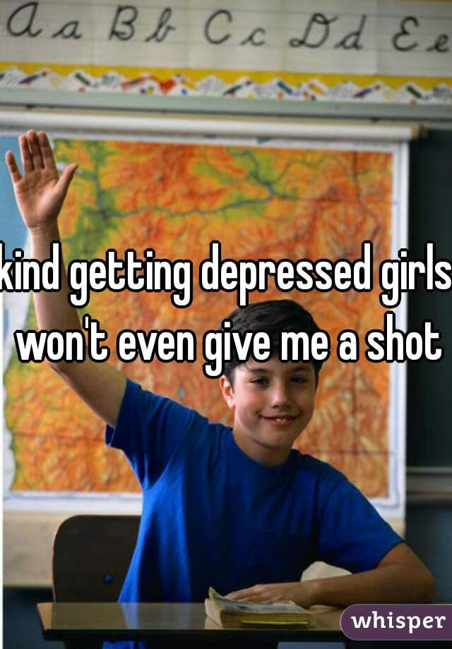 kind getting depressed girls won't even give me a shot
