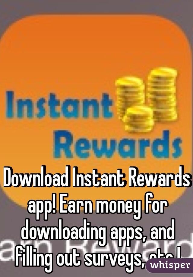 Download Instant Rewards app! Earn money for downloading apps, and filling out surveys, etc.!