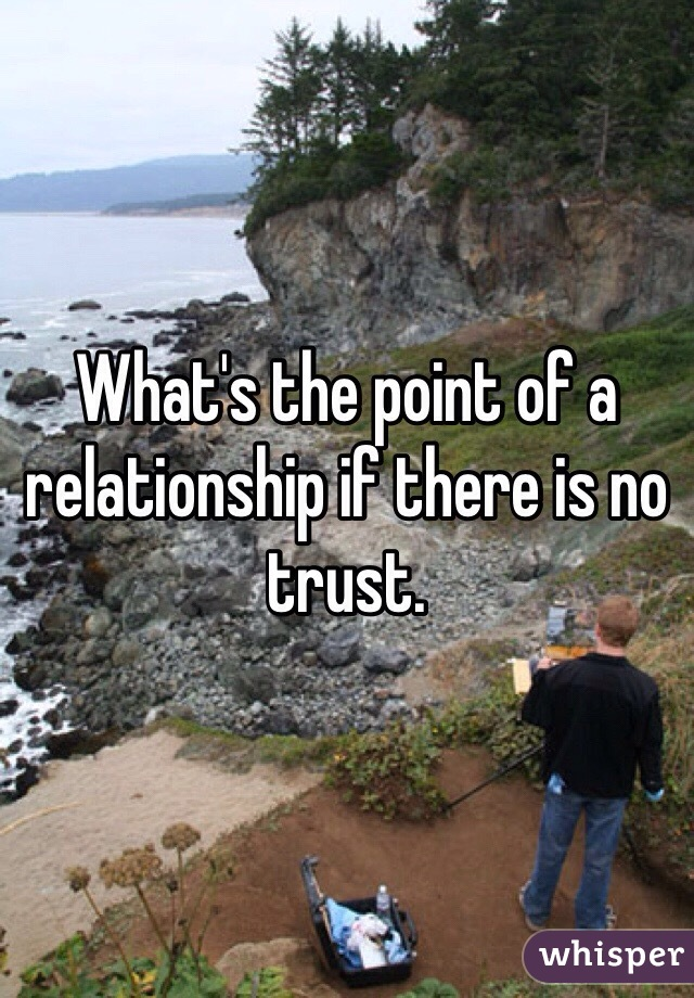 What's the point of a relationship if there is no trust.