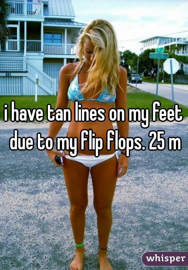 i have tan lines on my feet due to my flip flops. 25 m
