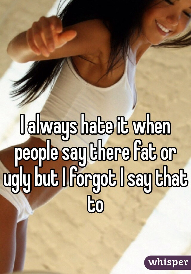I always hate it when people say there fat or ugly but I forgot I say that to