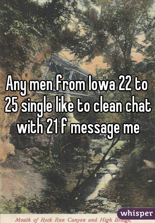 Any men from Iowa 22 to 25 single like to clean chat with 21 f message me