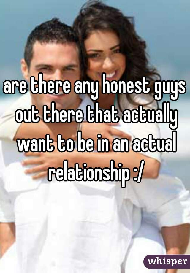 are there any honest guys out there that actually want to be in an actual relationship :/