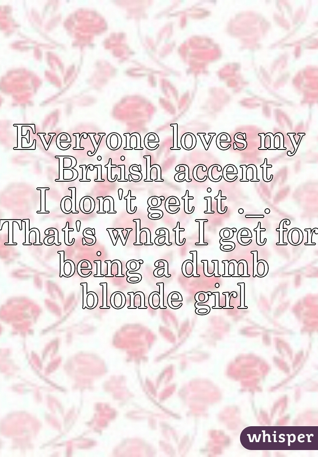 Everyone loves my British accent I don't get it ._.  That's what I get for being a dumb blonde girl
