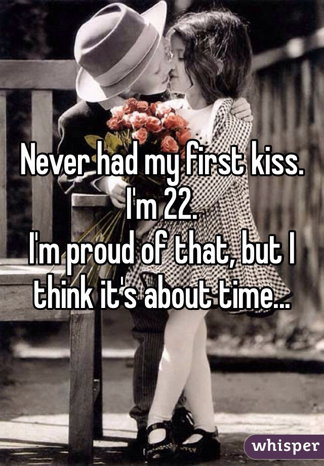 Never had my first kiss. I'm 22. I'm proud of that, but I think it's about time...