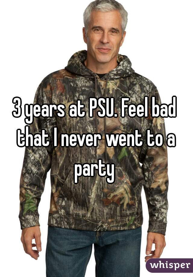 3 years at PSU. Feel bad that I never went to a party