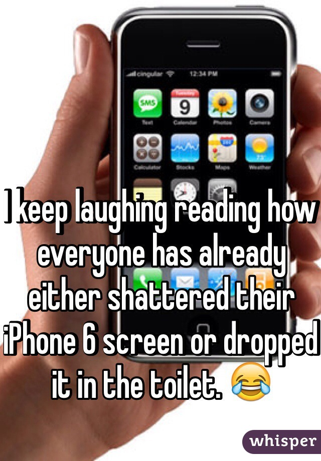 I keep laughing reading how everyone has already either shattered their iPhone 6 screen or dropped it in the toilet. 😂