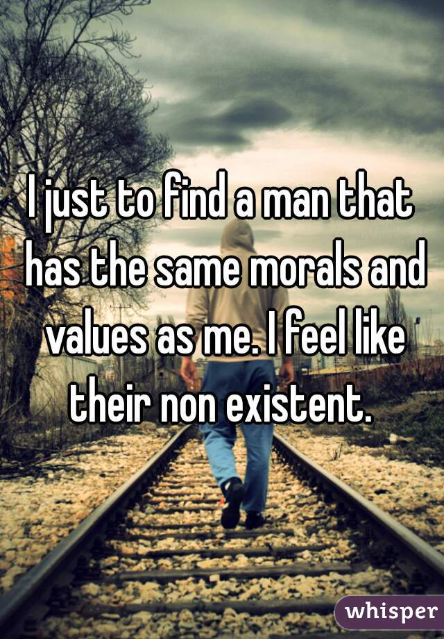 I just to find a man that has the same morals and values as me. I feel like their non existent.